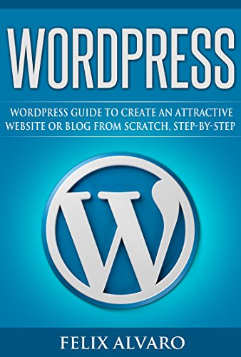 WORDPRESS: Simple WordPress Guide to Create an Attractive Website or Blog from Scratch, Step-By-Step (WordPress, Website Design, WordPress Websites, Learn ... Development Book 1) (English Edition)