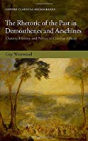 The Rhetoric of the Past in Demosthenes and Aeschines: Oratory, History, and Politics in Classical Athens (Oxford Classical Monographs)