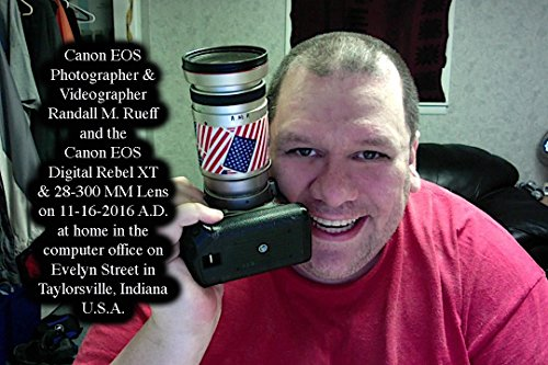 Canon EOS Photographer & Videographer Randall M. Rueff and the Canon EOS Digital Rebel XT & 28-300 MM Lens on 11-16-2016 A.D. at home in the computer office ... in Taylorsville, Indiana (English Edition)