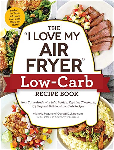 "The ""I Love My Air Fryer"" Low-Carb Recipe Book: From Carne Asada with Salsa Verde to Key Lime Cheesecake, 175 Easy and Delicious Low-Carb Recipes (""I Love My"" Series)"