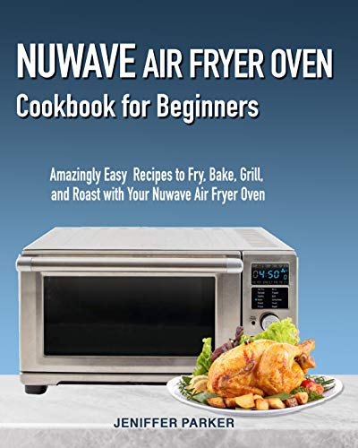Nuwave Air Fryer Oven Cookbook for Beginners: Amazingly Easy Recipes to Fry, Bake, Grill, and Roast with Your Nuwave Air Fryer Oven