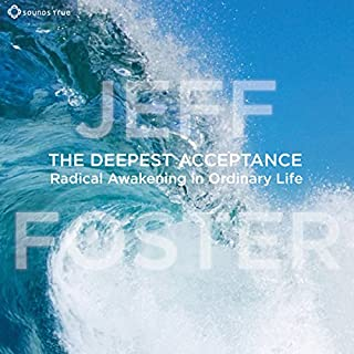 The Deepest Acceptance     Radical Awakening in Ordinary Life              By:                                                                                                                                 Jeff Foster                               Narrated by:                                                                                                                                 Jeff Foster                      Length: 7 hrs and 5 mins     13 ratings     Overall 5.0