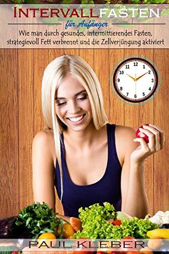 Intervallfasten für Anfänger: Wie man durch gesundes, intermittierendes Fasten, strategievoll Fett verbrennt und die Zellverjüngung aktiviert