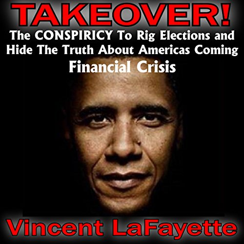 Takeover! The Conspiracy to Rig Elections and Hide the Truth About America's Coming Financial Crisis audiobook cover art