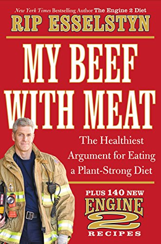 My Beef with Meat: The Healthiest Argument for Eating a Plant-Strong Diet--Plus 140 New Engine 2 Recipes