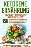 Ketogene Ernährung Kochbuch für Einsteiger und Berufstätige!: 150 leckere Rezepte für eine erfolgreiche Keto Diät. Schnell und gesund abnehmen mit Keto! Inkl. 14 Tage Ernährungsplan + Nährwertangaben