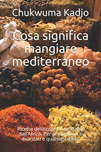 Cosa significa mangiare mediterraneo: Ricette deliziose e importanti dall'Africa. Per principianti e avanzati e qualsiasi dieta