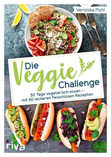 Die Veggie-Challenge: 30 Tage vegetarisch essen – mit 60 leckeren fleischlosen Rezepten