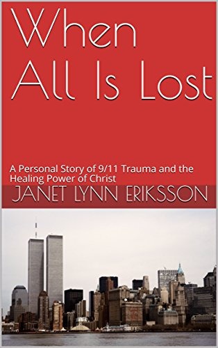 When All Is Lost: A Personal Story of 9/11 Trauma and the Healing Power of Christ by [Janet Lynn Eriksson]