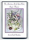 The Amazing Art of Gum Paste Sugar Flowers - Scott Clark Woolley