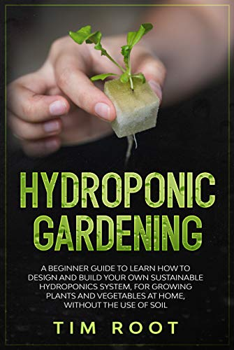 Hydroponic Gardening: A Beginner Guide to Learn How to Design and Build Your Own Sustainable Hydroponics System, for Growing Plants and Vegetables at Home, Without the Use of Soil (English Edition)