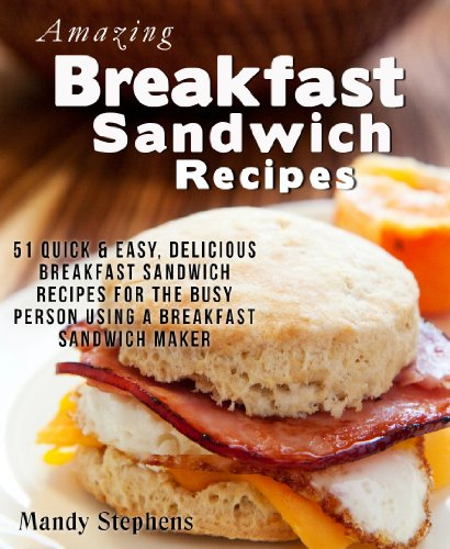 Amazing Breakfast Sandwich Recipes: 51 Quick & Easy, Delicious Breakfast Sandwich Recipes for the Busy Person Using a Breakfast Sandwich Maker