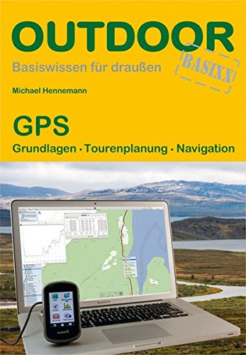 GPS: Grundlagen Tourenplanung Navigation: Praxisorientierter Umgang mit GPS-Empfängern auf Tour und am PC (Basiswissen für draußen)