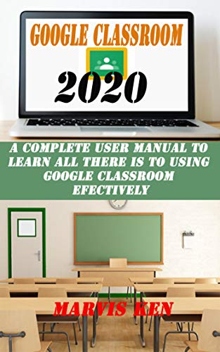 GOOGLE CLASSROOM 2020: A complete user Manual to learn all there is to using Google class room effectively (English Edition)