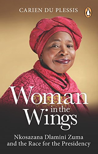 Woman in the Wings: Nkosazana Dlamini Zuma and the Race for the Presidency (English Edition)