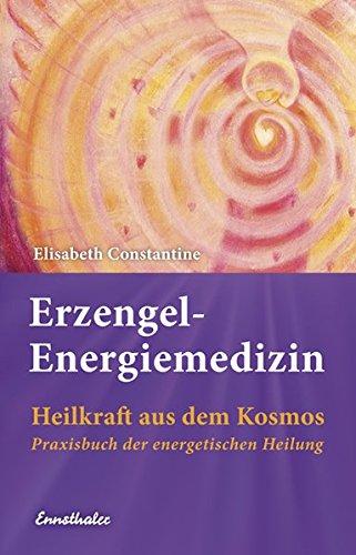 Erzengel-Energiemedizin: Heilkraft aus dem Kosmos Praxisbuch der energetischen Heilung