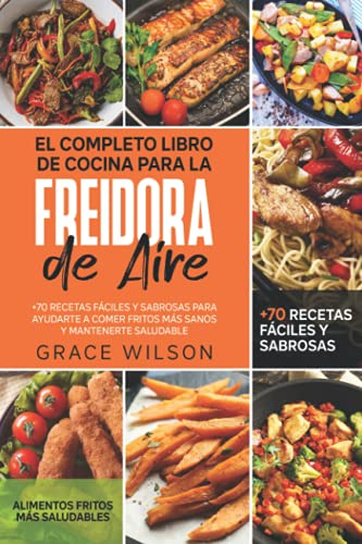 El Completo Libro de Cocina para la Freidora de Aire: +70 Recetas Fáciles y Sabrosas para ayudarte a Comer Fritos más Sanos y Mantenerte Saludable