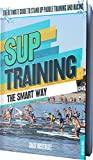 SUP Training The Smart Way: The Ultimate Guide to Stand Up Paddle Racing and Training