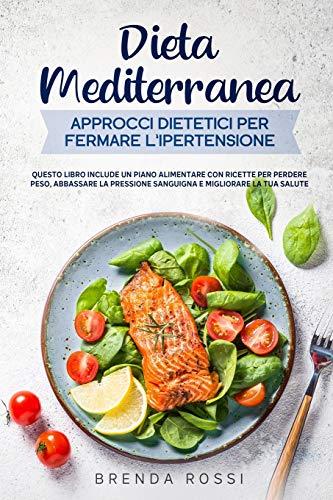 Dieta Mediterranea Approcci dietetici per fermare l'ipertensione: Questo libro include un piano...