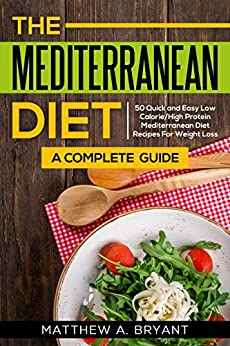 Mediterranean Diet: A Complete Guide: 50 Quick and Easy Low Calorie High Protein Mediterranean Diet Recipes for Weight Loss by [Matthew A. Bryant]