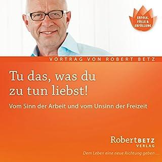 Tu' das, was du zu tun liebst...                   Autor:                                                                                                                                 Robert Betz                               Sprecher:                                                                                                                                 Robert Betz                      Spieldauer: 1 Std. und 16 Min.     61 Bewertungen     Gesamt 4,7