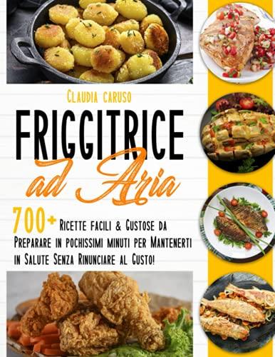 Friggitrice ad Aria: 700+ Ricette Facili & Gustose da Preparare in Pochissimi Minuti per Mantenerti in Salute Senza Rinunciare al Gusto!