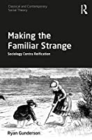 Making the Familiar Strange: Sociology Contra Reification (Classical and Contemporary Social Theory)