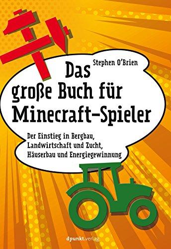Das große Buch für Minecraft-Spieler: Der Einstieg in Bergbau, Landwirtschaft und Zucht, Häuserbau und Energiegewinnung