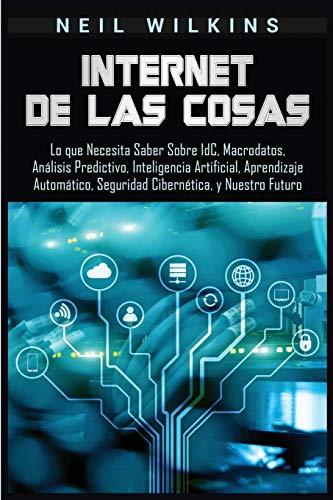 Internet de las Cosas: Lo que Necesita Saber Sobre IdC, Macrodatos, Análisis Predictivo, Inteligencia Artificial, Aprendizaje Automático, Seguridad Cibernética, y Nuestro Futuro