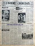 INTERET CHOLETAIS (L') [No 26] du 28/06/1963 - PAUL VI - SUCCESSEUR DE JEAN XXIII - MONDE ACTUALITES - CHOLET - EN PRESENCE D'UNE FOULE NOMBREUSE ET RECUEILLIE - S EXC MGR MAZERAT A CONSACRE LA NOUVELLE EGLISE SAINTE-BERNADETTE DE CHOLET - POUR LES VACANCES - M JEAN AUBURTIN U N R ELU PRESIDENT DU CONSEIL MUNICIPAL DE PARIS - JARDINS OUVRIERS - 75E ANNIVERSAIRE DE LA CHAUSSURE - AVIS AUX AUTOMOBILISTES - LIBRES OPINIONS - CRISE A LA C F T C - A L'ETANG DES NOUES - CRITERIUM DE HORS-BORD - AIDES