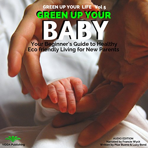 Green Up Your Baby: Your Beginner's Guide to Healthy Eco-Friendly Living for New Parents audiobook cover art
