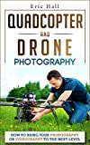 Quadcopters and Drones: How to Bring Your Photography or Videography to the Next Level (Drone Photography - Aerial Drone Photography - Quadcopter book - Aerial Drone Videography) (English Edition)