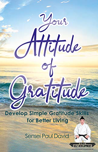Your Attitude of Gratitude: Develop Simple Gratitude Skills for Better Living (Sensei Self Development Series) by [Sensei Paul David]