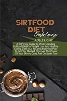 Sirtfood Diet Crash-Course: A Self-Help Guide To Understanding Sirtfood Diet For Weight Loss And Healthy Eating, Delicious Recipes And Meal Plan To Get You Started. Discover The Power Of Your Skinny Gene And Get Lean Fast
