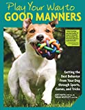 Play Your Way to Good Manners: Getting the Best Behavior from Your Dog Through Sports, Games, and...