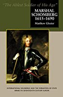 Marshal Schomberg 1615-1690: The Ablest Soldier of His Age, International Soldiering and the Formation of State Armies in Seventeenth-century Europe