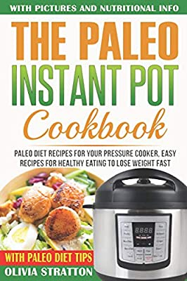 Paleo Instant Pot Cookbook: Paleo Diet Recipes For Your Pressure Cooker, Easy Recipes For Healthy Eating To Lose Weight Fast