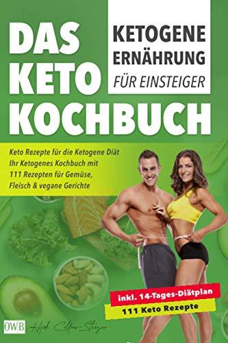 Ketogene Ernährung für Einsteiger | Das Keto Kochbuch: Keto Rezepte für die Ketogene Diät inkl. 14- Tages-Diätplan | Ihr Ketogenes Kochbuch mit 111 Rezepten für Gemüse, Fleisch & vegane Gerichte