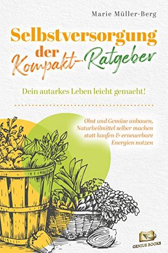 Selbstversorgung – der Kompakt-Ratgeber: Dein autarkes Leben leicht gemacht! Obst und Gemüse anbauen, Naturheilmittel selber machen statt kaufen & erneuerbare Energien nutzen