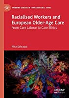 Racialised Workers and European Older-Age Care: From Care Labour to Care Ethics (Thinking Gender in Transnational Times)