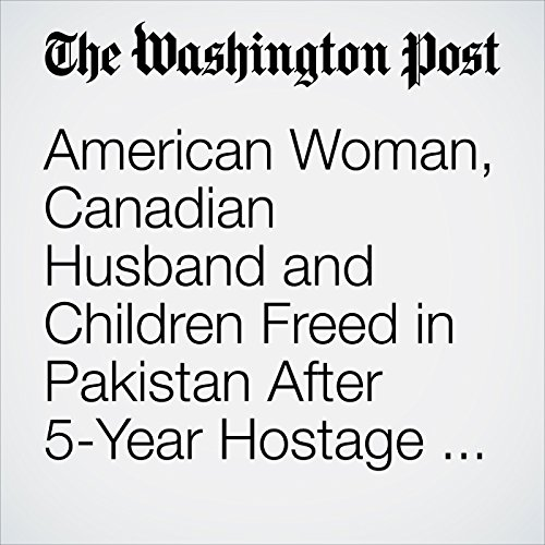 American Woman, Canadian Husband and Children Freed in Pakistan After 5-Year Hostage Ordeal copertina