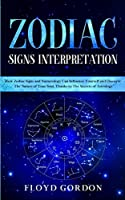Zodiac Signs Interpretation: Learn How Zodiac Signs and Numerology can Influence Yourself and Discover the Nature of Your Soul, thanks to the Secrets of Astrology