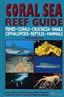 Coral Sea Reef Guide: Fishes, Corals, Crustacea, Snails, Cephalopods, Reptiles, Mammals