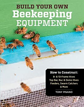 Build Your Own Beekeeping Equipment  How to Construct 8- & 10-Frame Hives  Top Bar Nuc & Demo Hives  Feeders Swarm Catchers & More