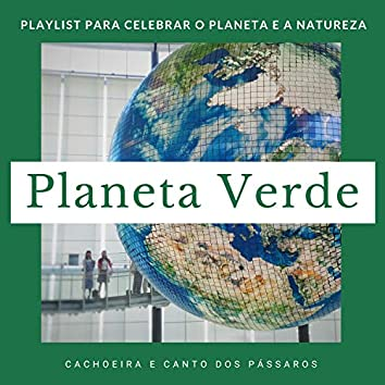 Planeta Verde - Playlist para Celebrar o Planeta e a Natureza, Cachoeira e Canto dos Pássaros