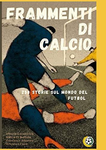 FRAMMENTI DI CALCIO: 258 storie sul mondo del futbol