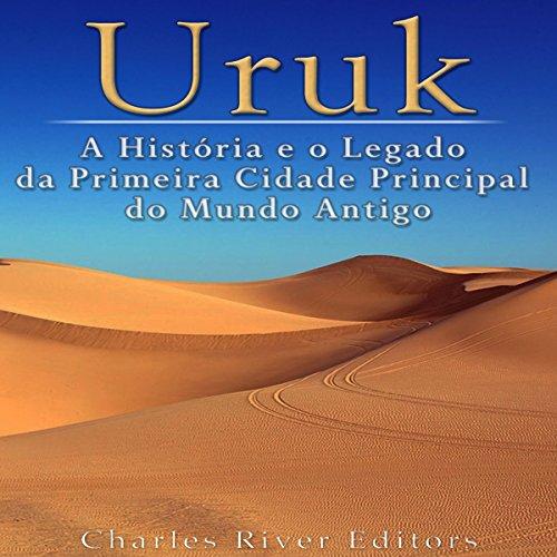 Uruk: A História e o Legado da Primeira Cidade Principal do Mundo Antigo [Uruk: The History and Legacy of the First Prime City of the Ancient World] cover art