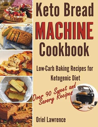 Keto Bread Machine Cookbook: Low-Carb Baking Recipes for Ketogenic Diet (Baking and Desserts Cookbook)