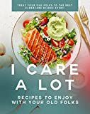 I Care a Lot: Recipes to Enjoy with Your Old Folks: Treat Your Old Folks to The Best Eldercare Dishes Ever!! (English Edition)