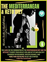 The Mediterranean & Keto Diet: Special Edition: The Guide on the Combination of the Mediterranean Diet and the Keto Diet to boost your weight loss and Get Fit and Healthy! Cookbook for Beginners: Master Guidance, and More than 150 Recipes to Get You Started! 4-week Meal Plan Included!!!